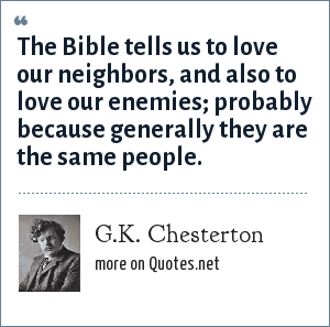 G.K. Chesterton: The Bible tells us to love our neighbors, and also to love our enemies; probably because generally they are the same people.