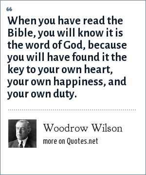 Woodrow Wilson: When you have read the Bible, you will know it is the word of God, because you will have found it the key to your own heart, your own happiness, and your own duty.