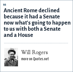 Will Rogers: Ancient Rome declined because it had a Senate now what's going to happen to us with both a Senate and a House