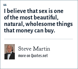 Steve Martin: I believe that sex is one of the most beautiful, natural, wholesome things that money can buy.
