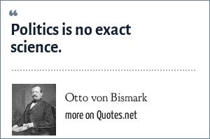 Otto von Bismark: Politics is no exact science.