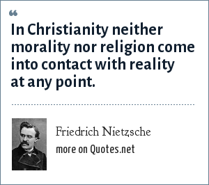 Friedrich Nietzsche: In Christianity neither morality nor religion come into contact with reality at any point.