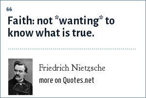 Friedrich Nietzsche: Faith: not *wanting* to know what is true.