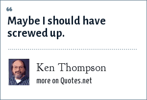 Ken Thompson: Maybe I should have screwed up.