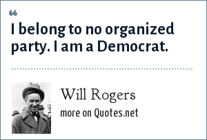 Will Rogers: I belong to no organized party. I am a Democrat.