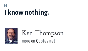 Ken Thompson: I know nothing.