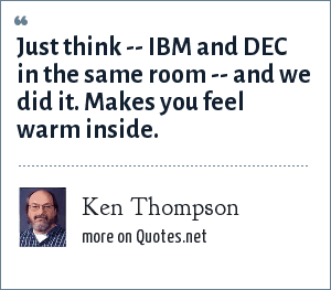 Ken Thompson: Just think -- IBM and DEC in the same room -- and we did it. Makes you feel warm inside.