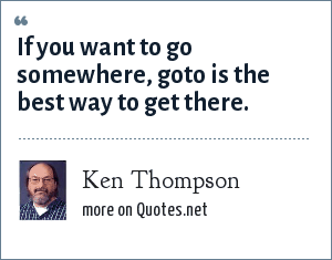 Ken Thompson: If you want to go somewhere, goto is the best way to get there.