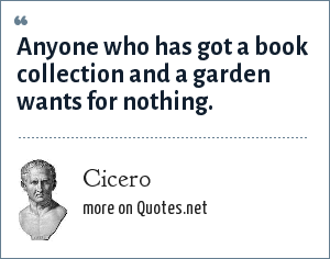 Cicero: Anyone who has got a book collection and a garden wants for nothing.