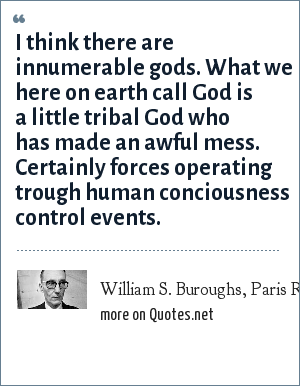 William S. Buroughs, Paris Review, Fall 1965: I think there are innumerable gods. What we here on earth call God is a little tribal God who has made an awful mess. Certainly forces operating trough human conciousness control events.