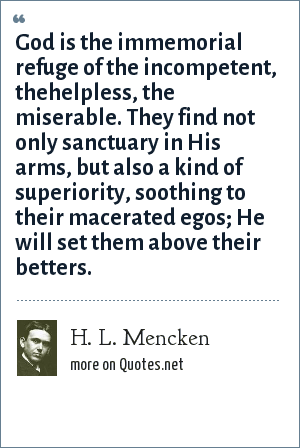 H. L. Mencken: God is the immemorial refuge of the incompetent, thehelpless, the miserable. They find not only sanctuary in His arms, but also a kind of superiority, soothing to their macerated egos; He will set them above their betters.
