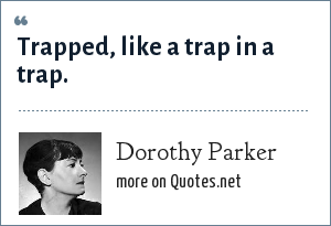Dorothy Parker: Trapped, like a trap in a trap.