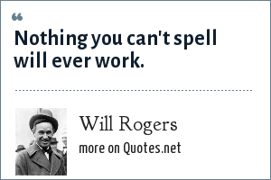 Will Rogers: Nothing you can't spell will ever work.