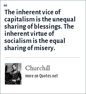 Churchill: The inherent vice of capitalism is the unequal sharing of blessings. The inherent virtue of socialism is the equal sharing of misery.