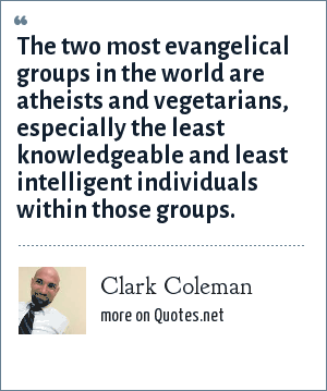Clark Coleman: The two most evangelical groups in the world are atheists and vegetarians, especially the least knowledgeable and least intelligent individuals within those groups.