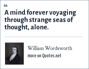 William Wordsworth: A mind forever voyaging through strange seas of thought, alone.