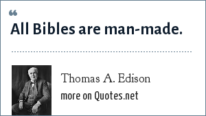 Thomas A. Edison: All Bibles are man-made.
