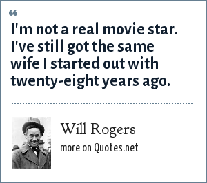 Will Rogers: I'm not a real movie star. I've still got the same wife I started out with twenty-eight years ago.