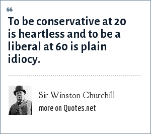 Sir Winston Churchill: To be conservative at 20 is heartless and to be a liberal at 60 is plain idiocy.