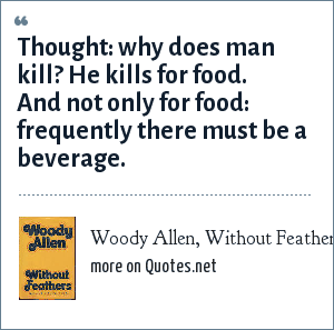 Woody Allen, Without Feathers: Thought: why does man kill? He kills for food. And not only for food: frequently there must be a beverage.