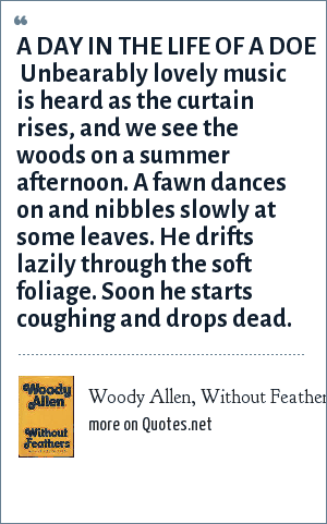 Woody Allen, Without Feathers: A DAY IN THE LIFE OF A DOE  Unbearably lovely music is heard as the curtain rises, and we see the woods on a summer afternoon. A fawn dances on and nibbles slowly at some leaves. He drifts lazily through the soft foliage. Soon he starts coughing and drops dead.