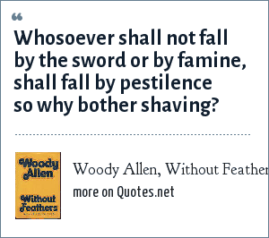 Woody Allen, Without Feathers: Whosoever shall not fall by the sword or by famine, shall fall by pestilence so why bother shaving?