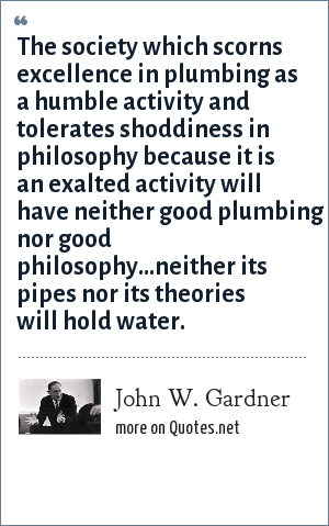 John W. Gardner: The society which scorns excellence in plumbing as a humble activity and tolerates shoddiness in philosophy because it is an exalted activity will have neither good plumbing nor good philosophy...neither its pipes nor its theories will hold water.