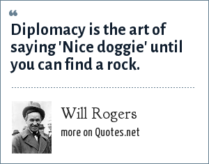 Will Rogers: Diplomacy is the art of saying 'Nice doggie' until you can find a rock.