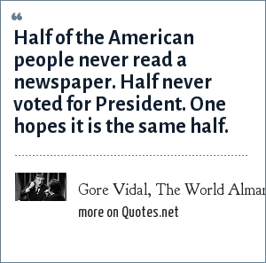 Gore Vidal, The World Almanac and Book of Facts, 1993: Half of the American people never read a newspaper. Half never voted for President. One hopes it is the same half.