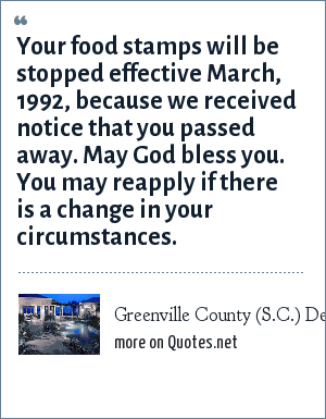 Greenville County (S.C.) Department of Social Services, The World Almanac and Book of Facts, 1993: Your food stamps will be stopped effective March, 1992, because we received notice that you passed away. May God bless you. You may reapply if there is a change in your circumstances.