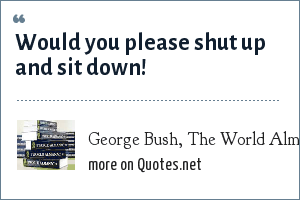 George Bush, The World Almanac and Book of Facts, 1993: Would you please shut up and sit down!