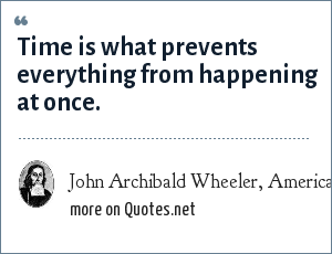 John Archibald Wheeler, American J. of Physics, 1978, 46, 323: Time is what prevents everything from happening at once.