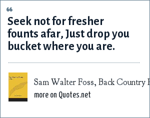 Sam Walter Foss, Back Country Poems, 1892: Seek not for fresher founts afar, Just drop you bucket where you are.