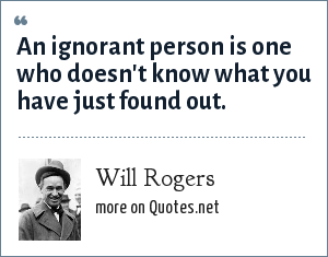 Will Rogers: An ignorant person is one who doesn't know what you have just found out.
