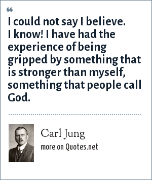 Carl Jung: I could not say I believe. I know! I have had the experience of being gripped by something that is stronger than myself, something that people call God.