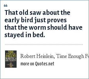 Robert Heinlein, Time Enough For Love: That old saw about the early bird just proves that the worm should have stayed in bed.