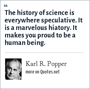 Karl R. Popper: The history of science is everywhere speculative. It is a marvelous hiatory. It makes you proud to be a human being.