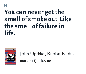 John Updike, Rabbit Redux: You can never get the smell of smoke out. Like the smell of failure in life.