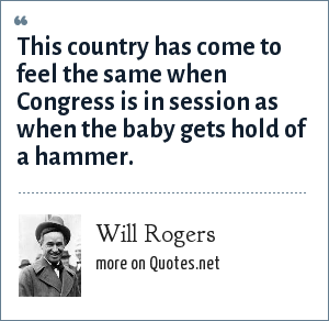 Will Rogers: This country has come to feel the same when Congress is in session as when the baby gets hold of a hammer.