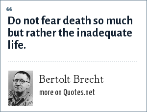 Bertolt Brecht: Do not fear death so much but rather the inadequate life.