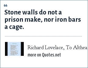 Richard Lovelace, To Althea from Prison: Stone walls do not a prison make, nor iron bars a cage.
