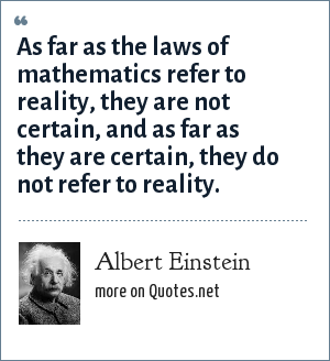 Albert Einstein: As far as the laws of mathematics refer to reality, they are not certain, and as far as they are certain, they do not refer to reality.