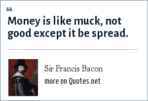 Sir Francis Bacon: Money is like muck, not good except it be spread.
