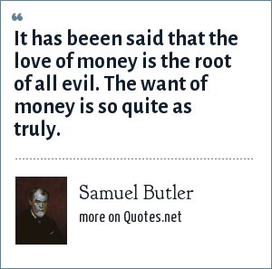 Samuel Butler: It has beeen said that the love of money is the root of all evil. The want of money is so quite as truly.