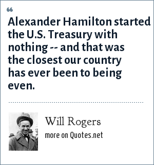 Will Rogers: Alexander Hamilton started the U.S. Treasury with nothing -- and that was the closest our country has ever been to being even.