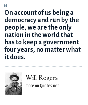 Will Rogers: On account of us being a democracy and run by the people, we are the only nation in the world that has to keep a government four years, no matter what it does.
