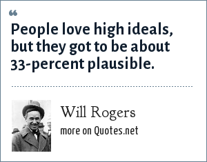 Will Rogers: People love high ideals, but they got to be about 33-percent plausible.