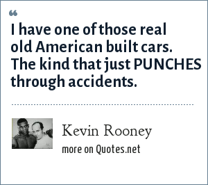 Kevin Rooney: I have one of those real old American built cars. The kind that just PUNCHES through accidents.
