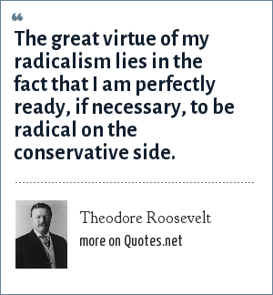 Theodore Roosevelt: The great virtue of my radicalism lies in the fact that I am perfectly ready, if necessary, to be radical on the conservative side.