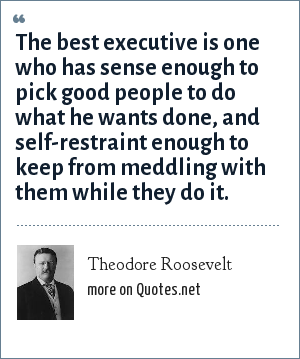 Theodore Roosevelt: The best executive is one who has sense enough to pick good people to do what he wants done, and self-restraint enough to keep from meddling with them while they do it.